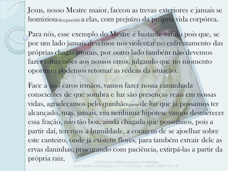 COMUNHÃO ESPIRITA BEZERRA DE MENEZES RUA BEZERRA DE MENEZES, 177 - V. TOMAZINA - CAMPO LIMPO PTA – SP. Jesus, nosso Mestre maior, faceou as trevas ext