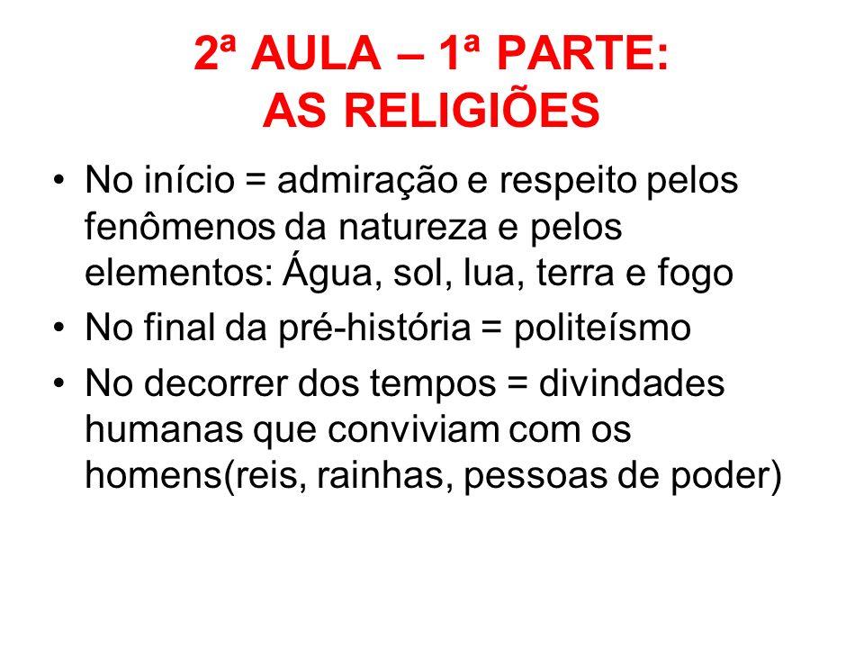 2ª AULA – 1ª PARTE: AS RELIGIÕES No início = admiração e respeito pelos fenômenos da natureza e pelos elementos: Água, sol, lua, terra e fogo No final