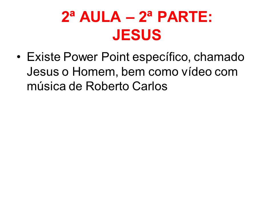 2ª AULA – 2ª PARTE: JESUS Existe Power Point específico, chamado Jesus o Homem, bem como vídeo com música de Roberto Carlos