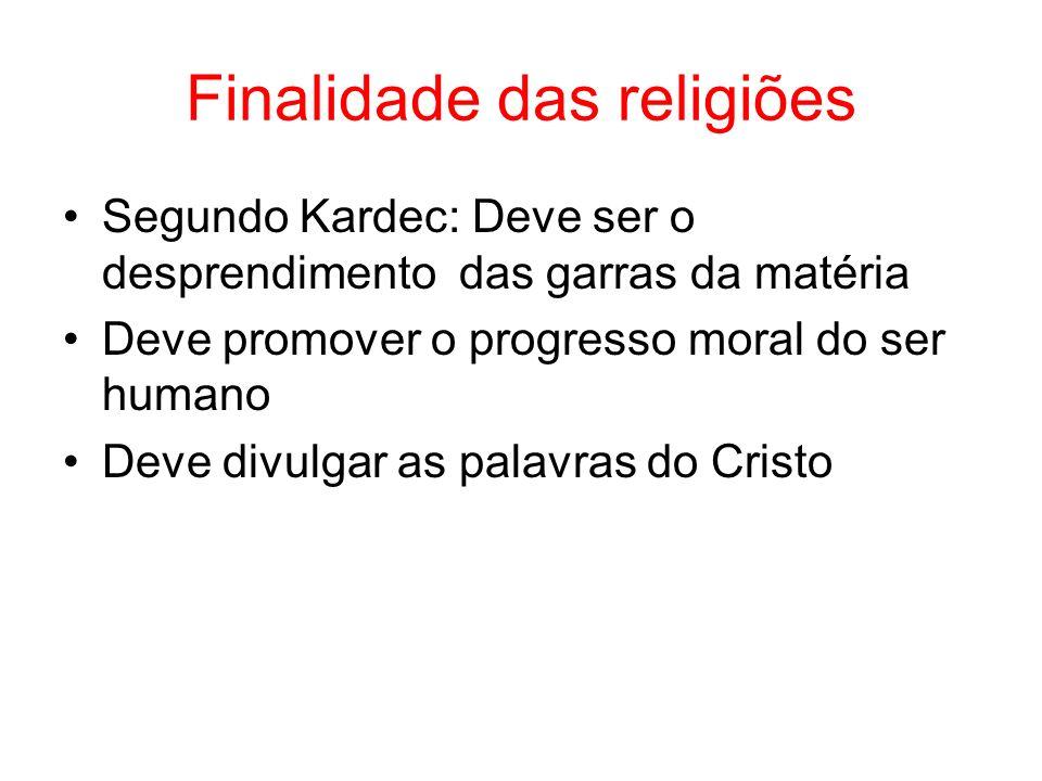 Finalidade das religiões Segundo Kardec: Deve ser o desprendimento das garras da matéria Deve promover o progresso moral do ser humano Deve divulgar a