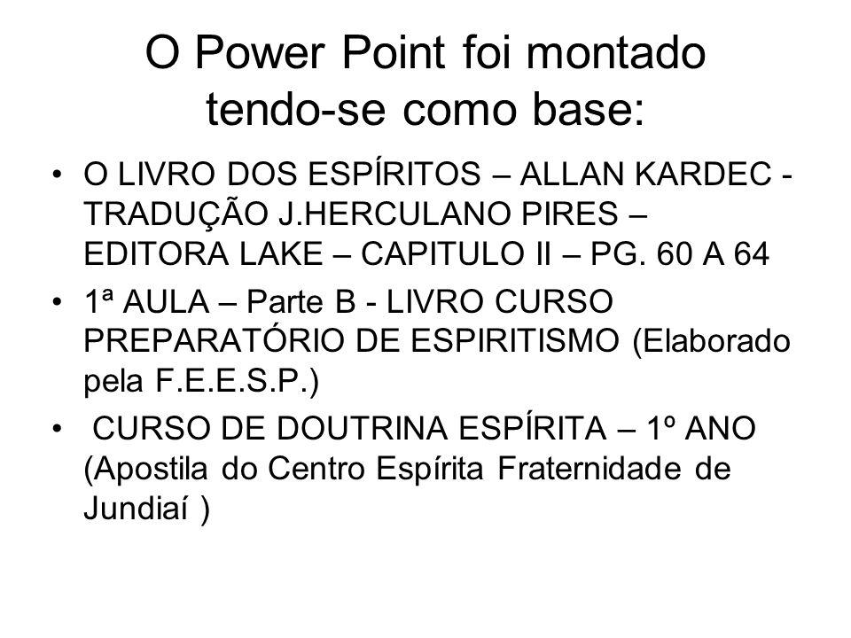 O Power Point foi montado tendo-se como base: O LIVRO DOS ESPÍRITOS – ALLAN KARDEC - TRADUÇÃO J.HERCULANO PIRES – EDITORA LAKE – CAPITULO II – PG. 60