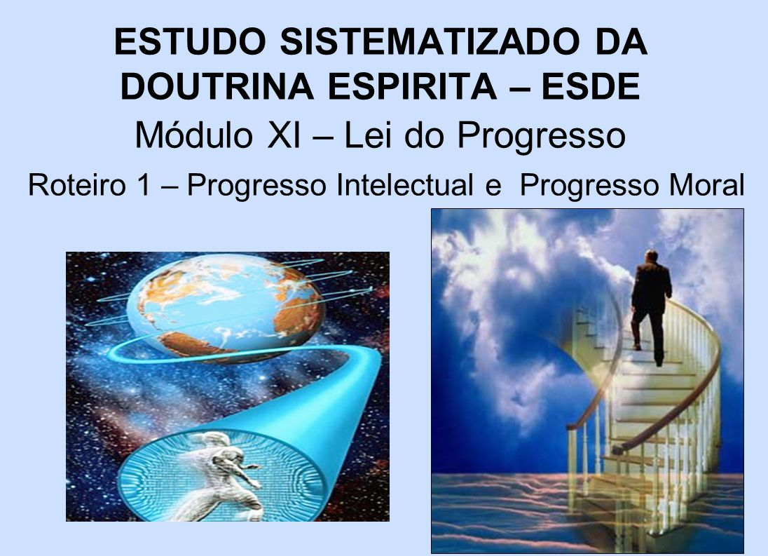 ESTUDO SISTEMATIZADO DA DOUTRINA ESPIRITA – ESDE Módulo XI – Lei do Progresso Roteiro 1 – Progresso Intelectual e Progresso Moral