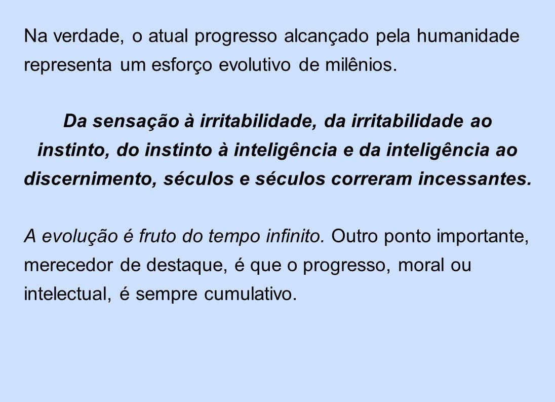 Na verdade, o atual progresso alcançado pela humanidade representa um esforço evolutivo de milênios. Da sensação à irritabilidade, da irritabilidade a