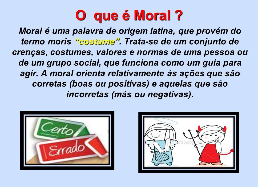 O que é Moral ? Moral é uma palavra de origem latina, que provém do costume termo moris costume. Trata-se de um conjunto de crenças, costumes, valores