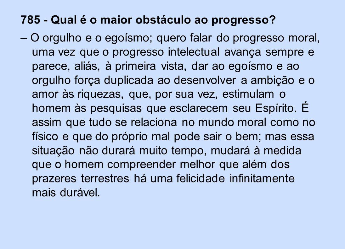 785 - Qual é o maior obstáculo ao progresso? – O orgulho e o egoísmo; quero falar do progresso moral, uma vez que o progresso intelectual avança sempr