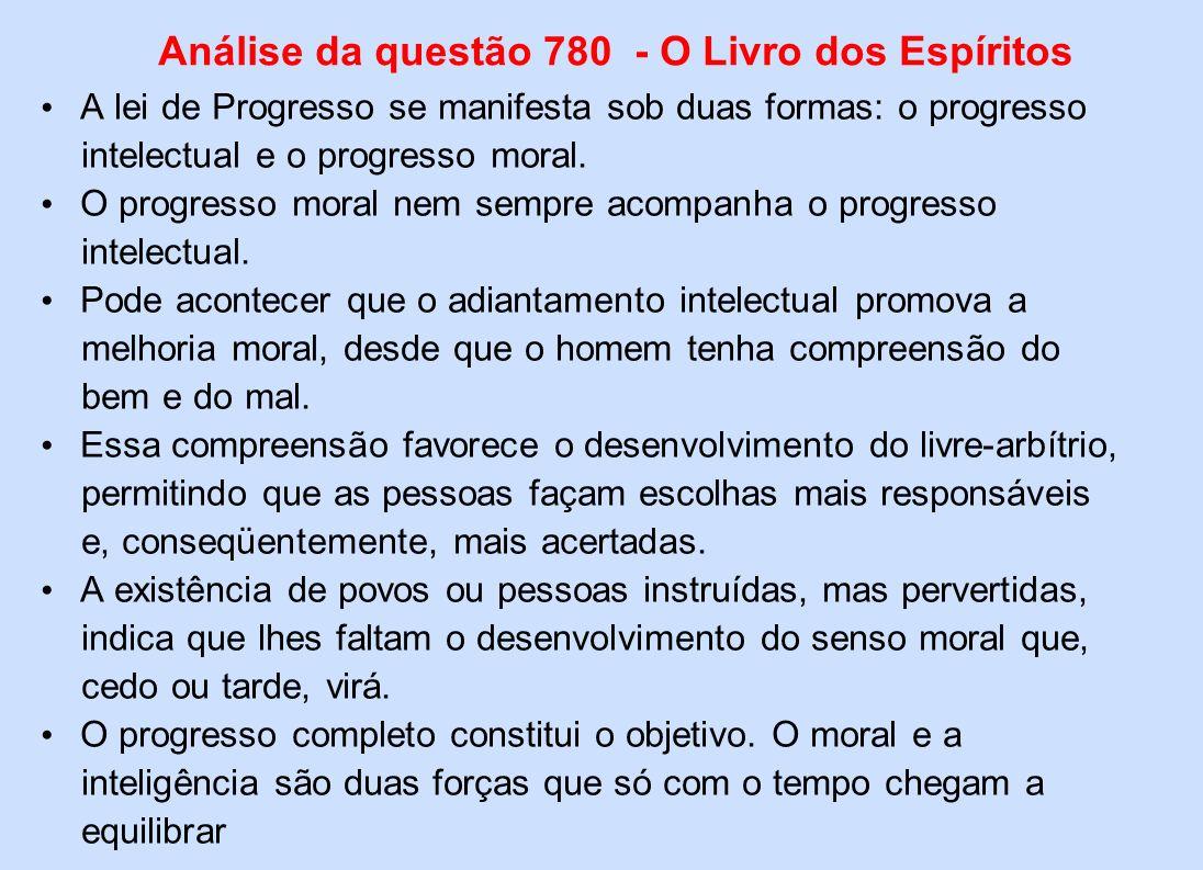 Análise da questão 780 - O Livro dos Espíritos A lei de Progresso se manifesta sob duas formas: o progresso intelectual e o progresso moral. O progres