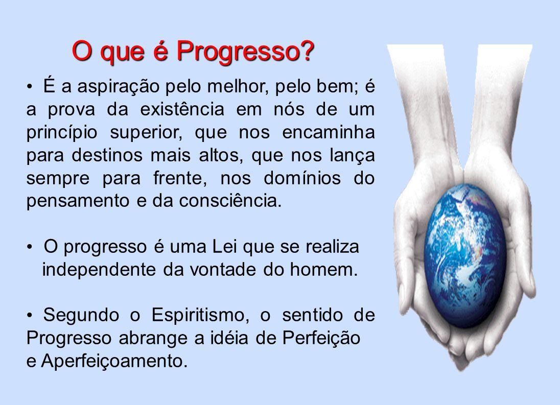 O que é Progresso? O que é Progresso? É a aspiração pelo melhor, pelo bem; é a prova da existência em nós de um princípio superior, que nos encaminha