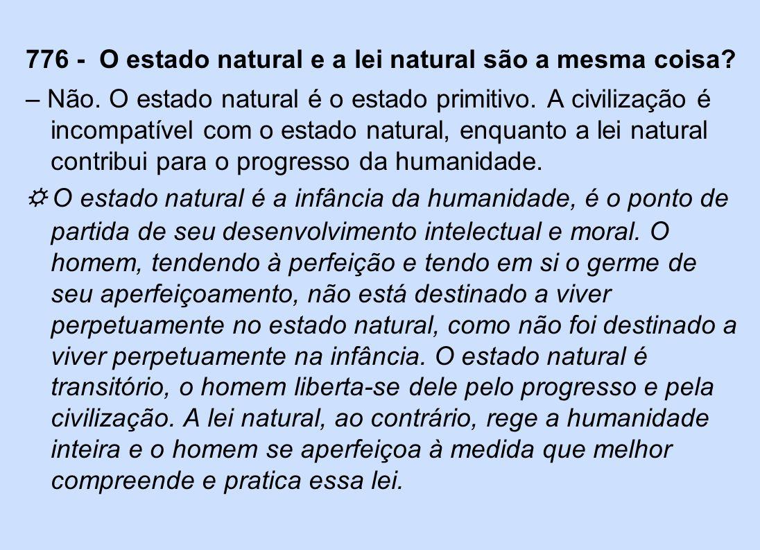 776 - O estado natural e a lei natural são a mesma coisa? – Não. O estado natural é o estado primitivo. A civilização é incompatível com o estado natu