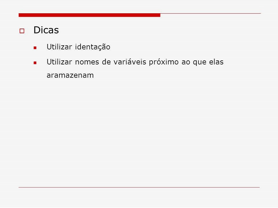 Dicas Utilizar identação Utilizar nomes de variáveis próximo ao que elas aramazenam