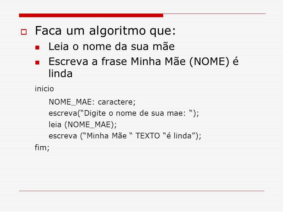 Faca um algoritmo que: Leia o nome da sua mãe Escreva a frase Minha Mãe (NOME) é linda inicio NOME_MAE: caractere; escreva(Digite o nome de sua mae: )