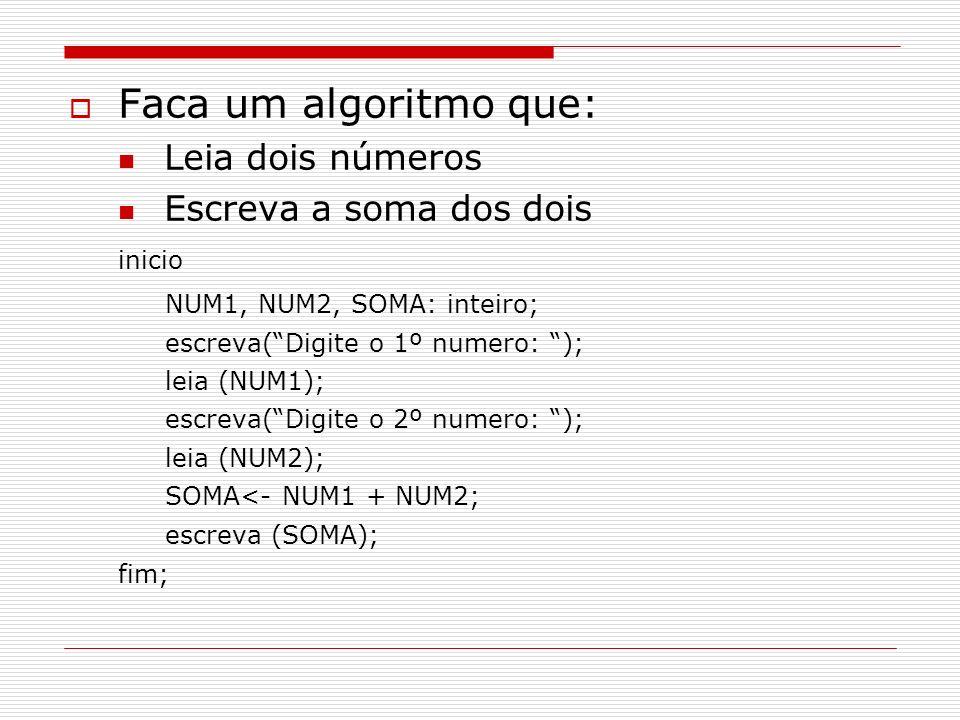 Faca um algoritmo que: Leia dois números Escreva a soma dos dois inicio NUM1, NUM2, SOMA: inteiro; escreva(Digite o 1º numero: ); leia (NUM1); escreva