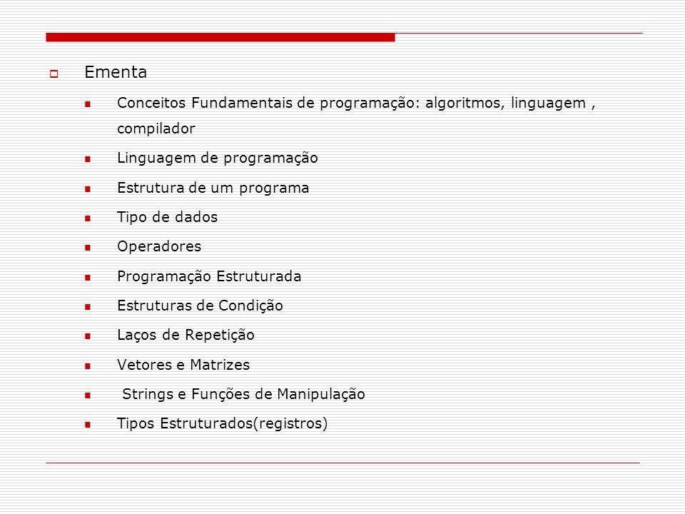 Ementa Conceitos Fundamentais de programação: algoritmos, linguagem, compilador Linguagem de programação Estrutura de um programa Tipo de dados Operad
