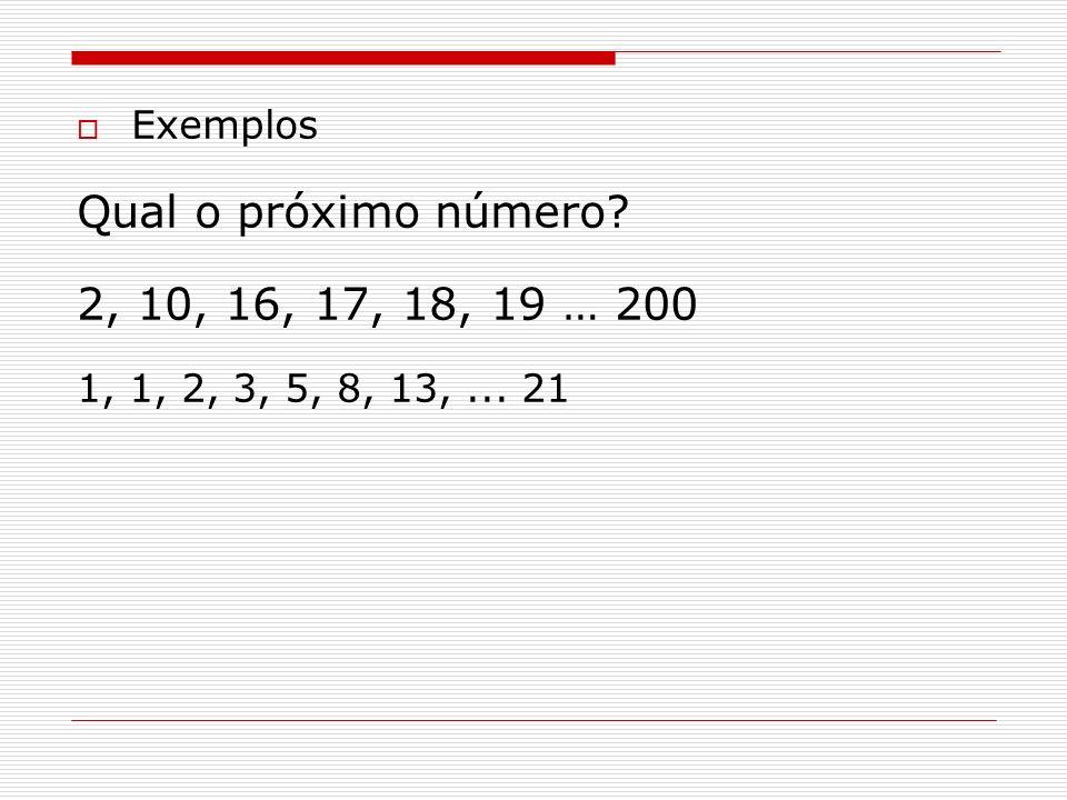Exemplos Qual o próximo número? 2, 10, 16, 17, 18, 19 … 200 1, 1, 2, 3, 5, 8, 13,... 21