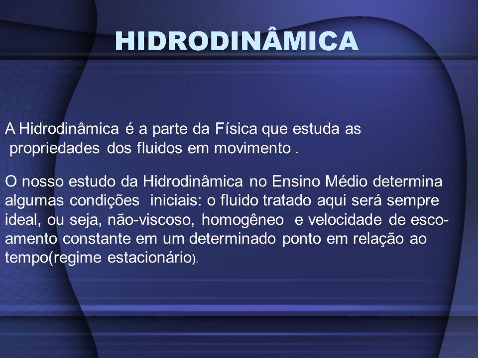 HIDRODINÂMICA A Hidrodinâmica é a parte da Física que estuda as propriedades dos fluidos em movimento. O nosso estudo da Hidrodinâmica no Ensino Médio
