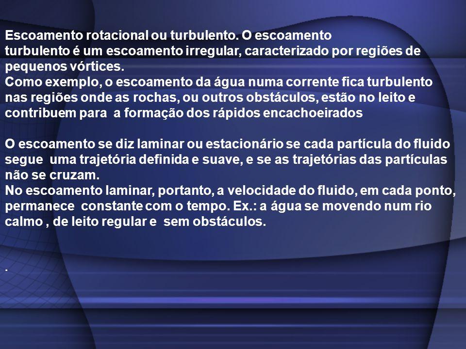 Escoamento rotacional ou turbulento. O escoamento turbulento é um escoamento irregular, caracterizado por regiões de pequenos vórtices. Como exemplo,