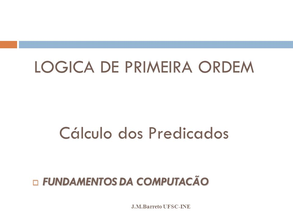 Cálculo dos Predicados J.M.Barreto UFSC-INE Equivalência de Quantificadores Os dois quantificadores estão intimamente relacionados entre si através da negação.