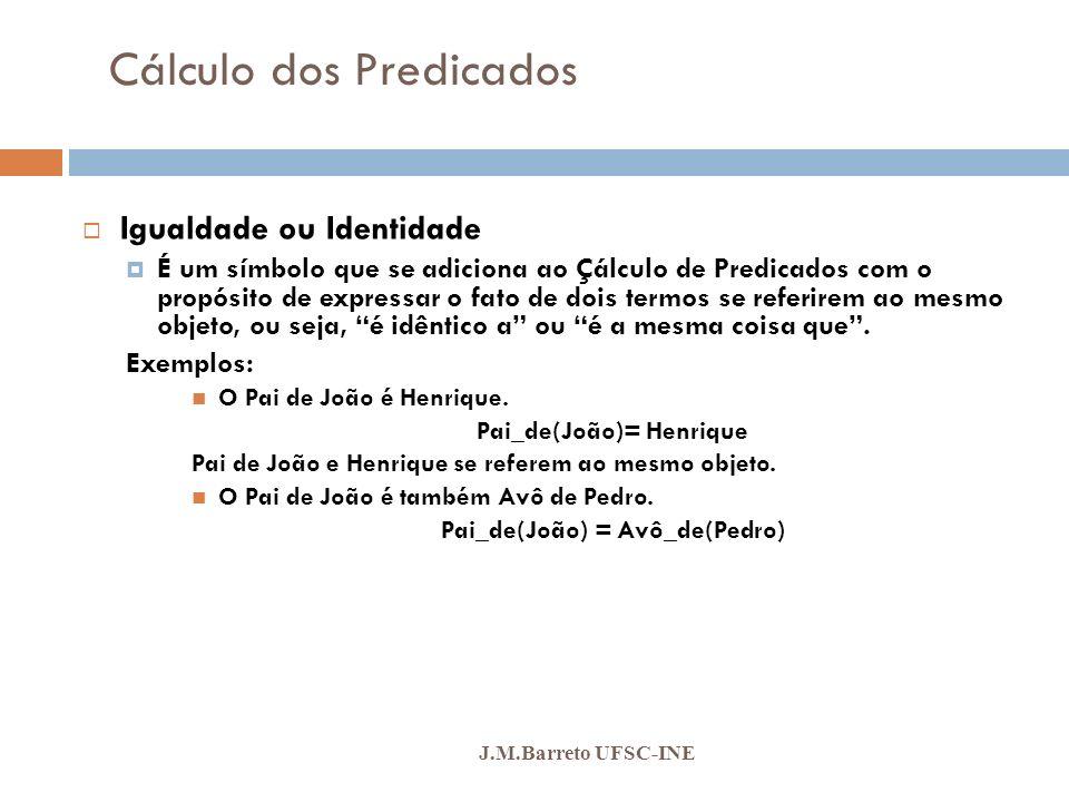Cálculo dos Predicados J.M.Barreto UFSC-INE Igualdade ou Identidade É um símbolo que se adiciona ao Çálculo de Predicados com o propósito de expressar