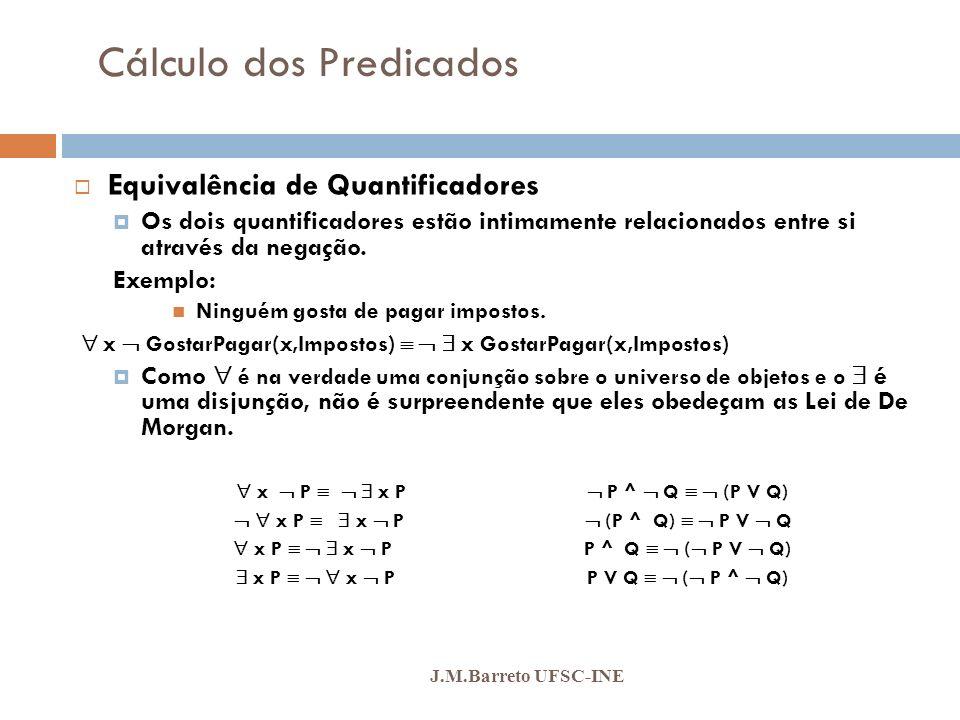 Cálculo dos Predicados J.M.Barreto UFSC-INE Equivalência de Quantificadores Os dois quantificadores estão intimamente relacionados entre si através da