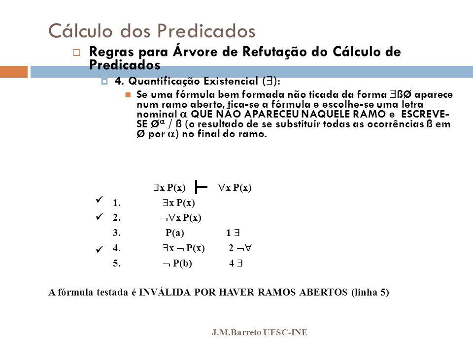 Cálculo dos Predicados J.M.Barreto UFSC-INE Regras para Árvore de Refutação do Cálculo de Predicados 4. Quantificação Existencial ( ): Se uma fórmula