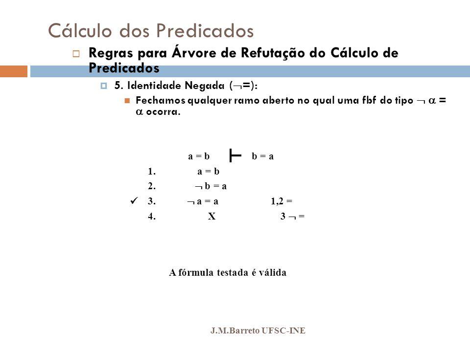 Cálculo dos Predicados J.M.Barreto UFSC-INE Regras para Árvore de Refutação do Cálculo de Predicados 5. Identidade Negada ( =): Fechamos qualquer ramo