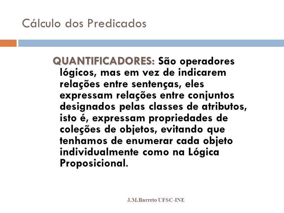 Cálculo dos Predicados J.M.Barreto UFSC-INE QUANTIFICADORES: QUANTIFICADORES: São operadores lógicos, mas em vez de indicarem relações entre sentenças