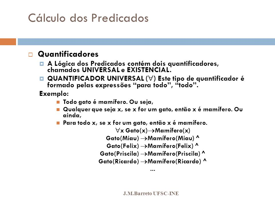 Lógicas dos Predicados J.M.Barreto UFSC-INE Quantificadores QUANTIFICADOR EXISTENCIAL ( ) Este tipo de quantificador é formado pelas expressões algum, pelo menos um.