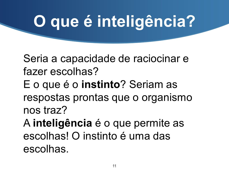 O que é inteligência? Seria a capacidade de raciocinar e fazer escolhas? E o que é o instinto? Seriam as respostas prontas que o organismo nos traz? A