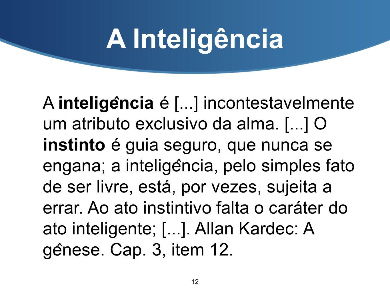 A Inteligência A intelige ̂ ncia é [...] incontestavelmente um atributo exclusivo da alma. [...] O instinto é guia seguro, que nunca se engana; a in