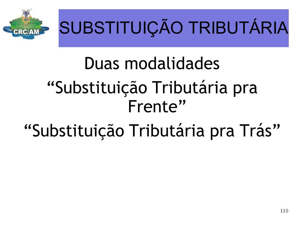 SUBSTITUIÇÃO TRIBUTÁRIA Duas modalidades Substituição Tributária pra Frente Substituição Tributária pra Trás 110