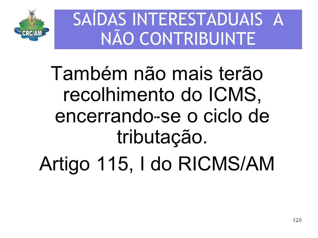SAÍDAS INTERESTADUAIS A NÃO CONTRIBUINTE Também não mais terão recolhimento do ICMS, encerrando-se o ciclo de tributação. Artigo 115, I do RICMS/AM (-