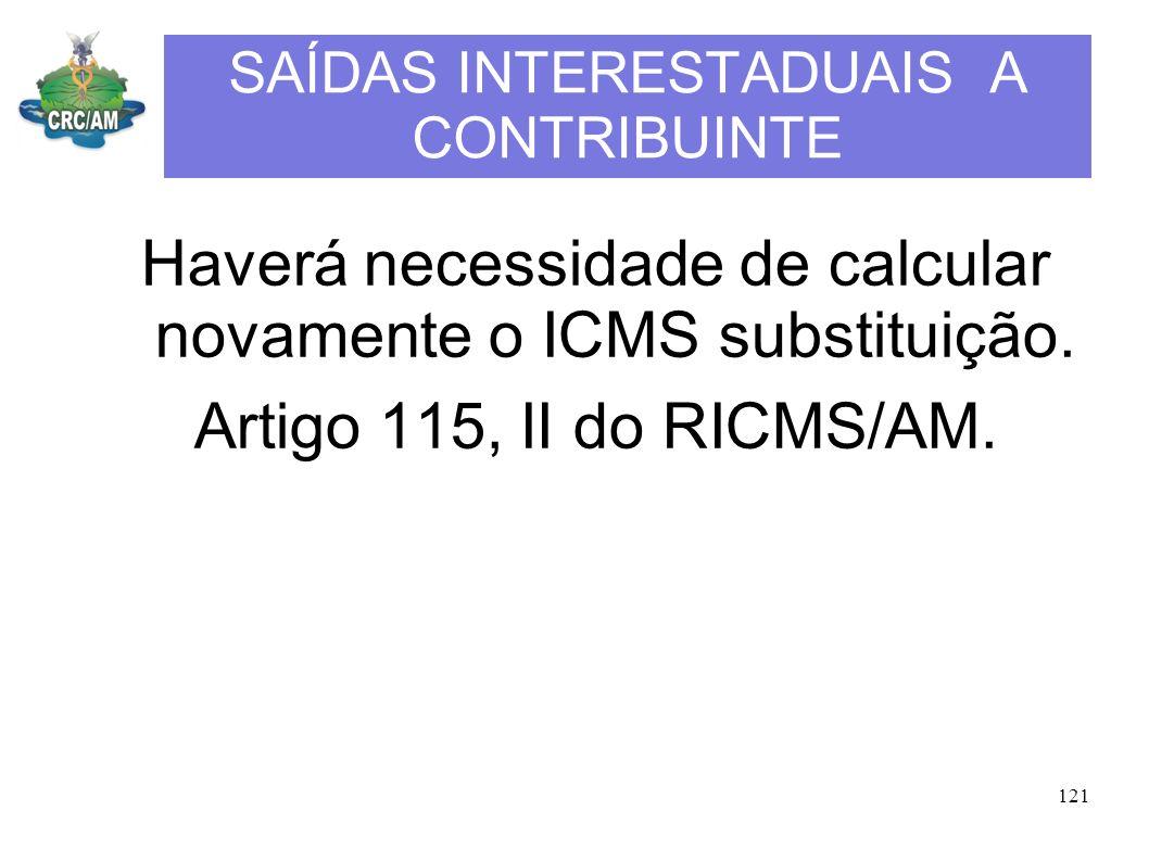 SAÍDAS INTERESTADUAIS A CONTRIBUINTE Haverá necessidade de calcular novamente o ICMS substituição. Artigo 115, II do RICMS/AM. 121