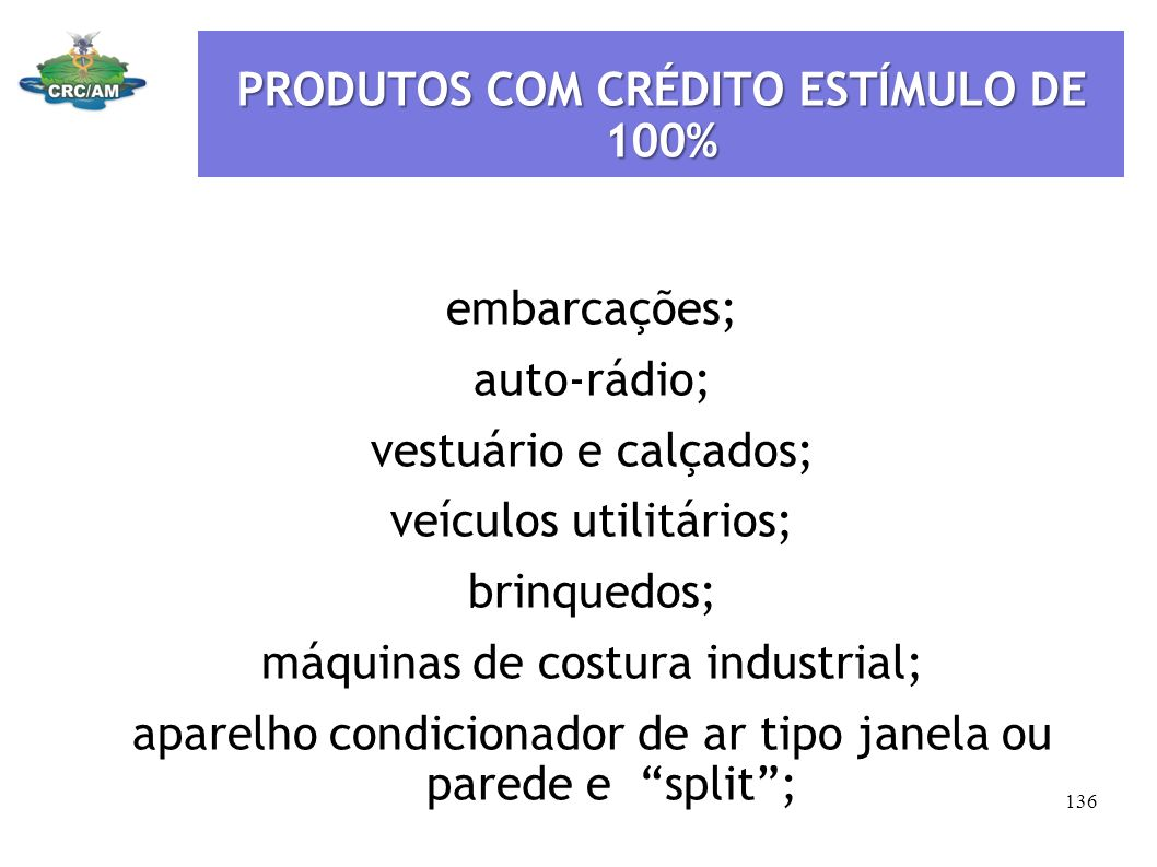 PRODUTOS COM CRÉDITO ESTÍMULO DE 100% embarcações; auto-rádio; vestuário e calçados; veículos utilitários; brinquedos; máquinas de costura industrial;
