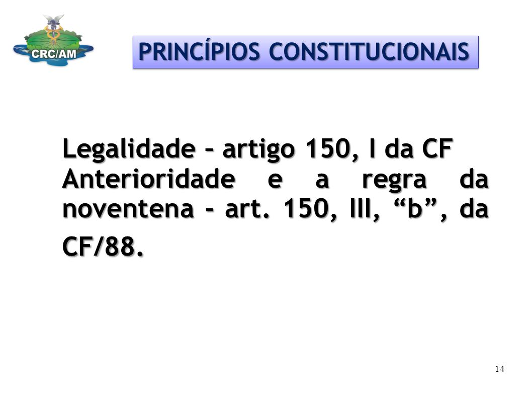 PRINCÍPIOS CONSTITUCIONAIS Legalidade – artigo 150, I da CF Anterioridade e a regra da noventena - art. 150, III, b, da CF/88. 14