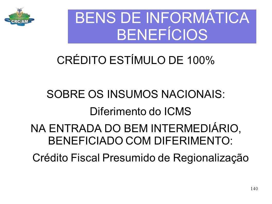 BENS DE INFORMÁTICA BENEFÍCIOS CRÉDITO ESTÍMULO DE 100% SOBRE OS INSUMOS NACIONAIS: Diferimento do ICMS NA ENTRADA DO BEM INTERMEDIÁRIO, BENEFICIADO C