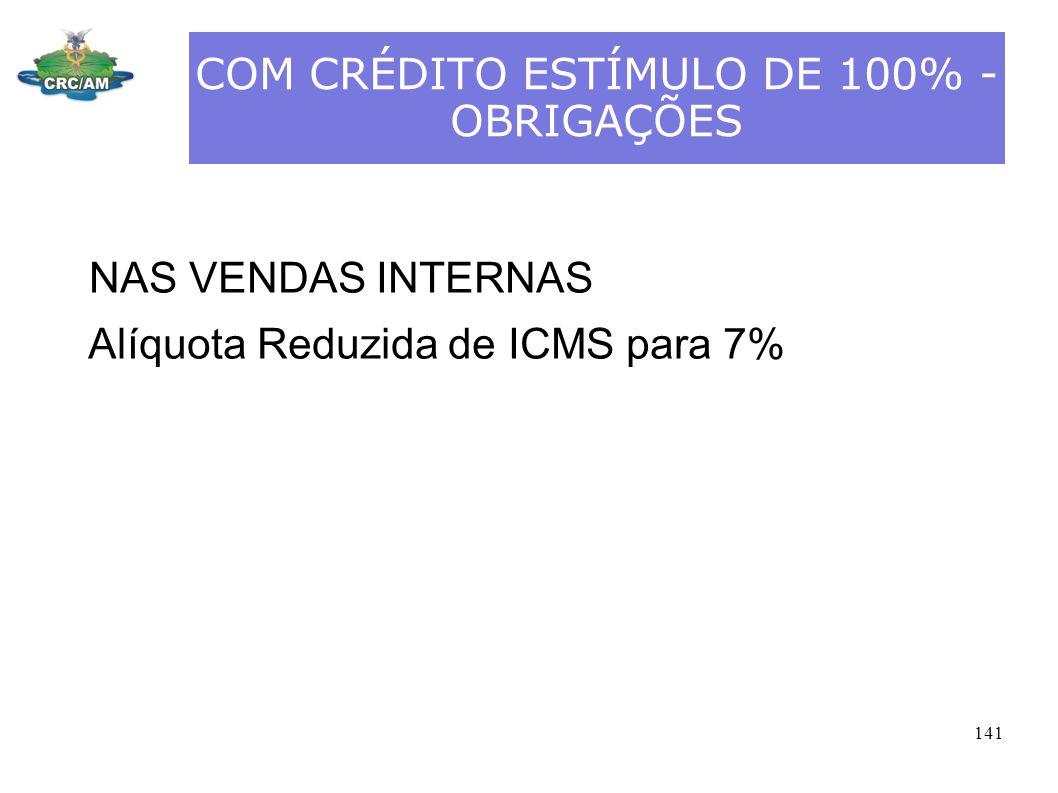 COM CRÉDITO ESTÍMULO DE 100% - OBRIGAÇÕES NAS VENDAS INTERNAS Alíquota Reduzida de ICMS para 7% 141