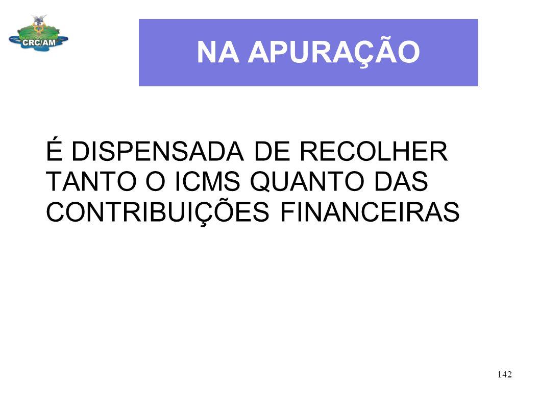 NA APURAÇÃO É DISPENSADA DE RECOLHER TANTO O ICMS QUANTO DAS CONTRIBUIÇÕES FINANCEIRAS 142