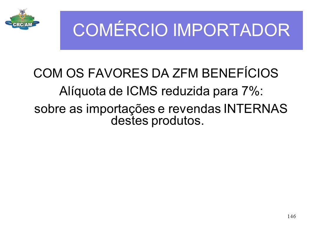 COMÉRCIO IMPORTADOR COM OS FAVORES DA ZFM BENEFÍCIOS Alíquota de ICMS reduzida para 7%: sobre as importações e revendas INTERNAS destes produtos. 146