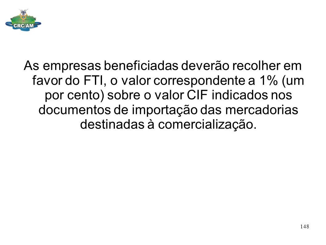 As empresas beneficiadas deverão recolher em favor do FTI, o valor correspondente a 1% (um por cento) sobre o valor CIF indicados nos documentos de im