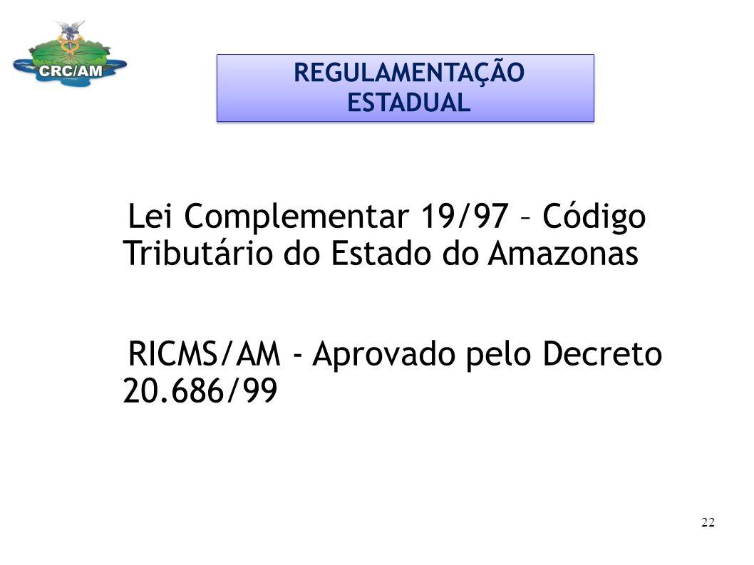 Lei Complementar 19/97 – Código Tributário do Estado do Amazonas RICMS/AM - Aprovado pelo Decreto 20.686/99 REGULAMENTAÇÃO ESTADUAL 22