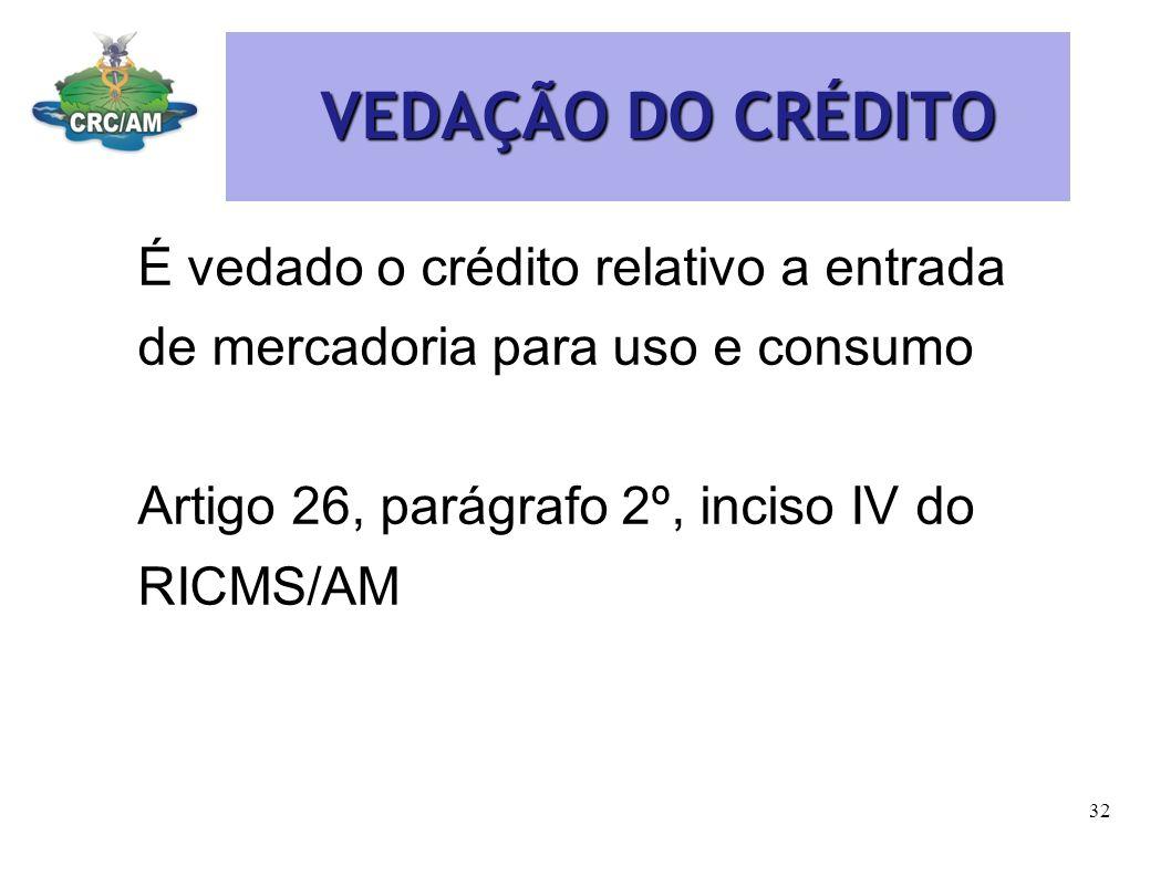 VEDAÇÃO DO CRÉDITO VEDAÇÃO DO CRÉDITO É vedado o crédito relativo a entrada de mercadoria para uso e consumo Artigo 26, parágrafo 2º, inciso IV do RIC