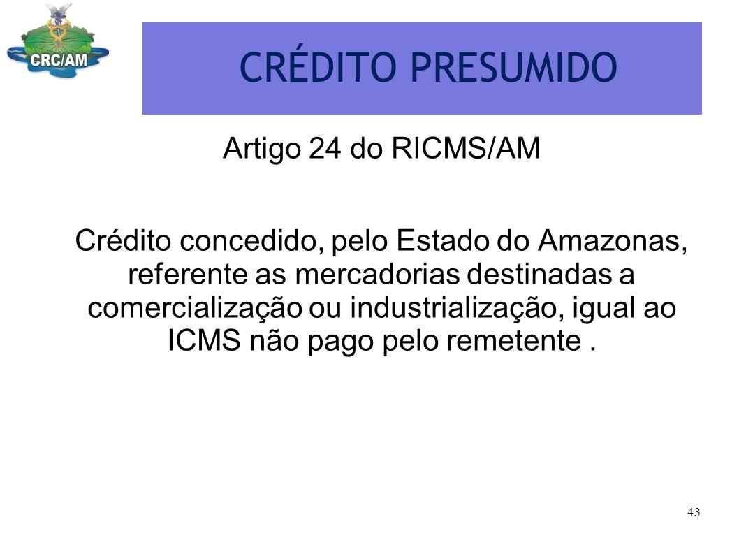 CRÉDITO PRESUMIDO Artigo 24 do RICMS/AM Crédito concedido, pelo Estado do Amazonas, referente as mercadorias destinadas a comercialização ou industria