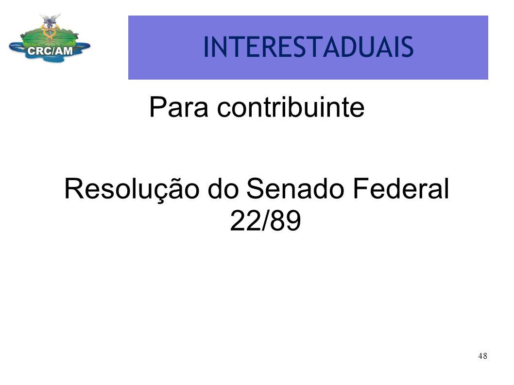 INTERESTADUAIS Para contribuinte Resolução do Senado Federal 22/89 48