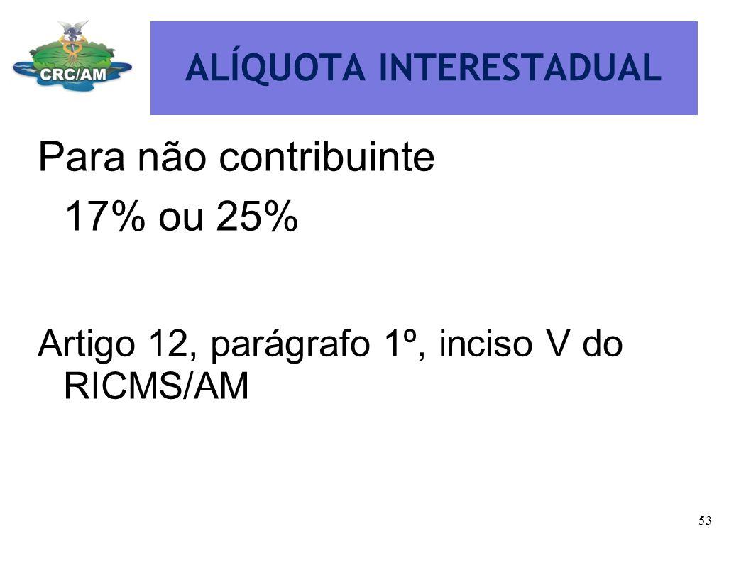 ALÍQUOTA INTERESTADUAL Para não contribuinte 17% ou 25% Artigo 12, parágrafo 1º, inciso V do RICMS/AM 53