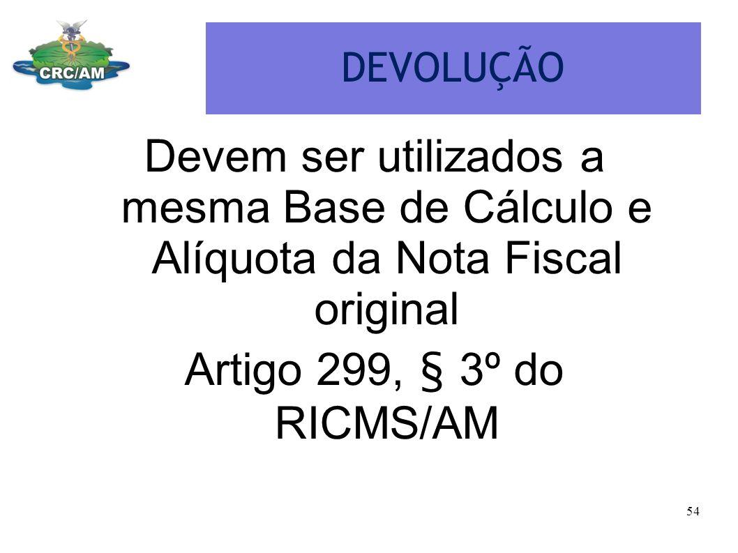 DEVOLUÇÃO Devem ser utilizados a mesma Base de Cálculo e Alíquota da Nota Fiscal original Artigo 299, § 3º do RICMS/AM 54