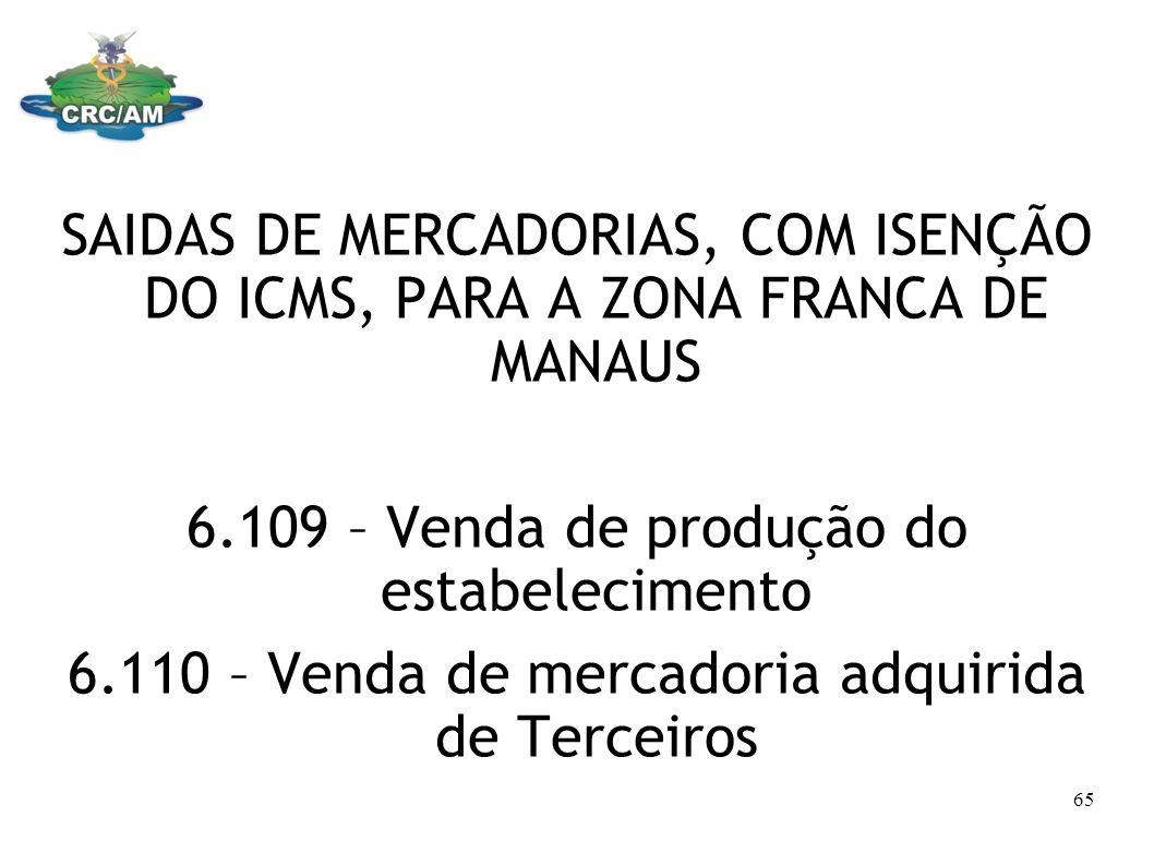 SAIDAS DE MERCADORIAS, COM ISENÇÃO DO ICMS, PARA A ZONA FRANCA DE MANAUS 6.109 – Venda de produção do estabelecimento 6.110 – Venda de mercadoria adqu
