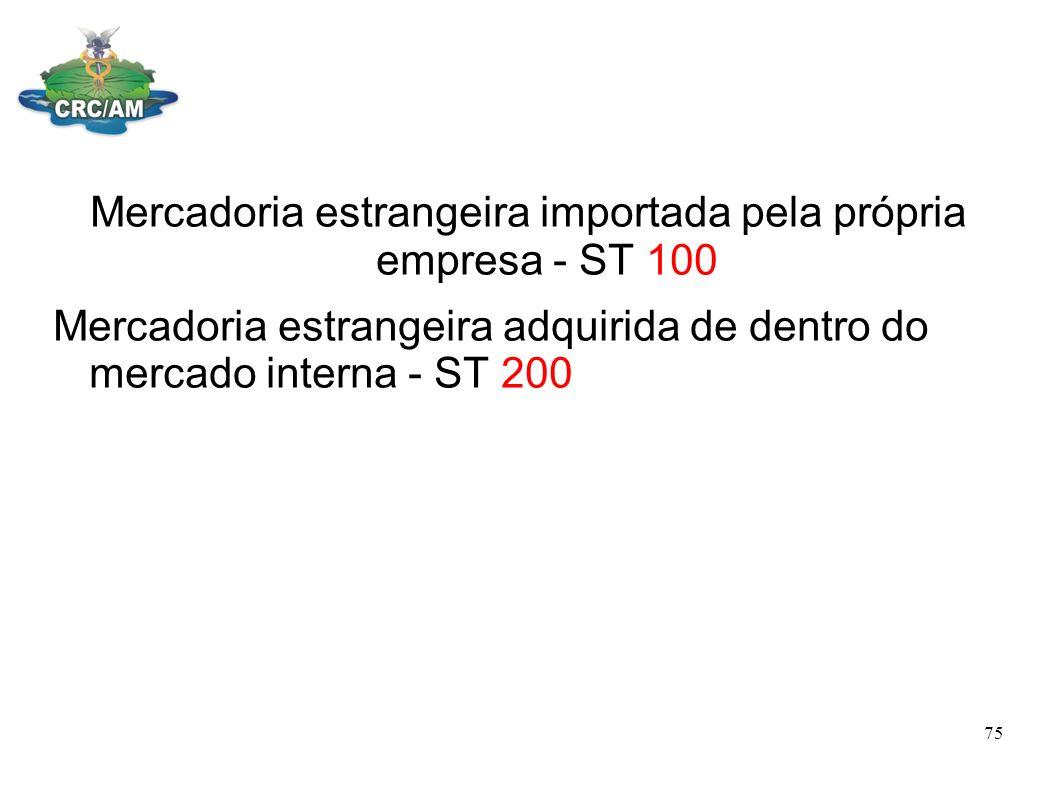 Mercadoria estrangeira importada pela própria empresa - ST 100 Mercadoria estrangeira adquirida de dentro do mercado interna - ST 200 75
