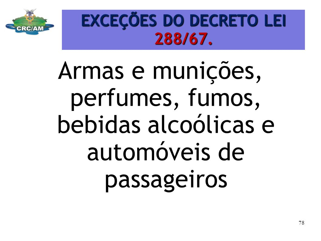 EXCEÇÕES DO DECRETO LEI 288/67. Armas e munições, perfumes, fumos, bebidas alcoólicas e automóveis de passageiros 78