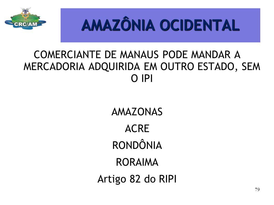 AMAZÔNIA OCIDENTAL COMERCIANTE DE MANAUS PODE MANDAR A MERCADORIA ADQUIRIDA EM OUTRO ESTADO, SEM O IPI AMAZONAS ACRE RONDÔNIA RORAIMA Artigo 82 do RIP