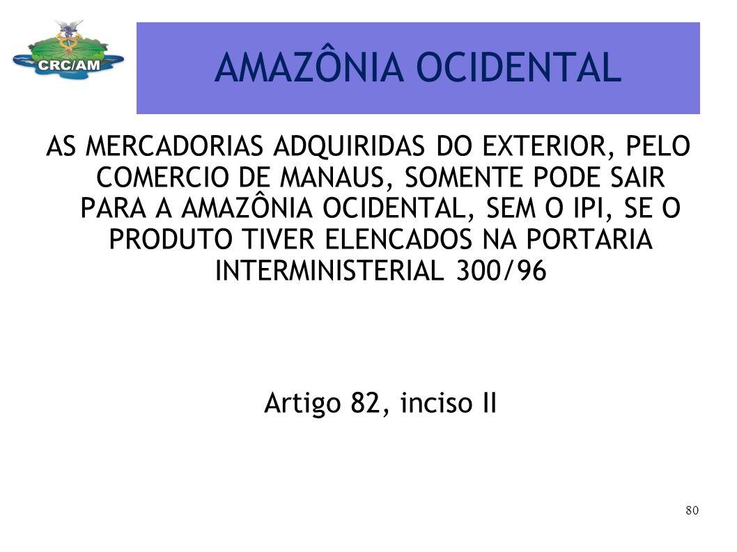 AMAZÔNIA OCIDENTAL AS MERCADORIAS ADQUIRIDAS DO EXTERIOR, PELO COMERCIO DE MANAUS, SOMENTE PODE SAIR PARA A AMAZÔNIA OCIDENTAL, SEM O IPI, SE O PRODUT