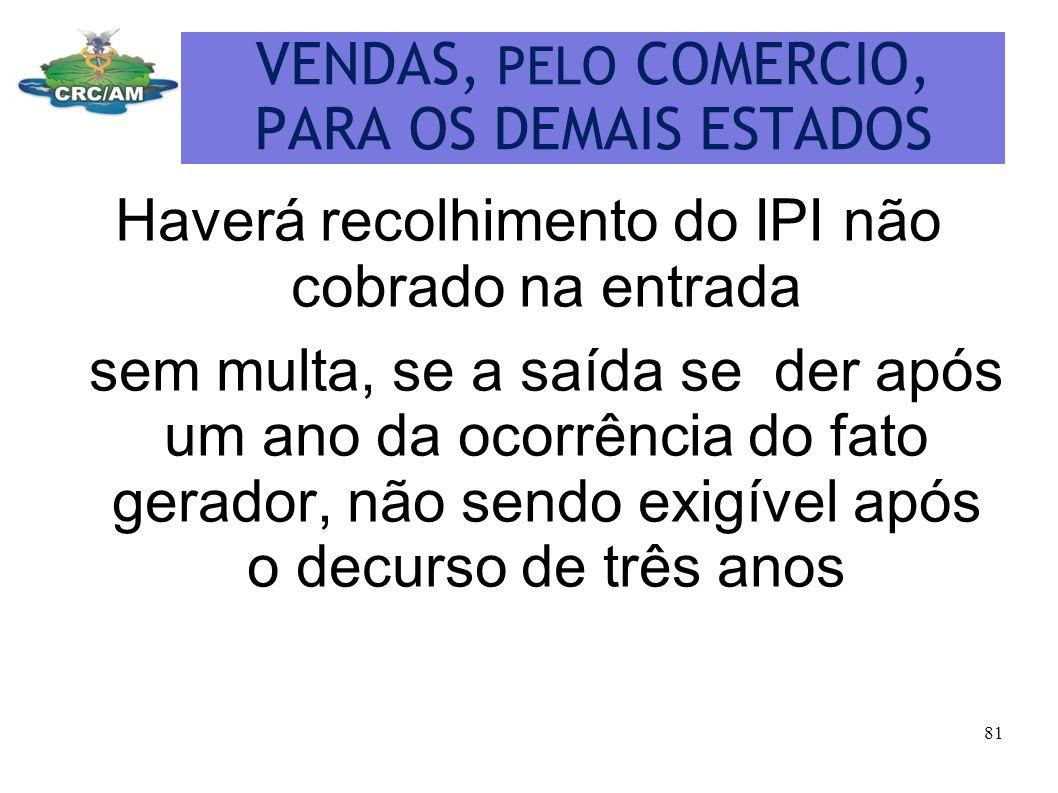 VENDAS, PELO COMERCIO, PARA OS DEMAIS ESTADOS Haverá recolhimento do IPI não cobrado na entrada sem multa, se a saída se der após um ano da ocorrência